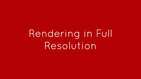 Rendering in Full Resolution