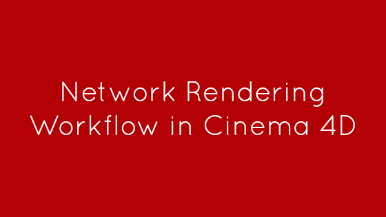 Network Rendering Workflow in Cinema 4D