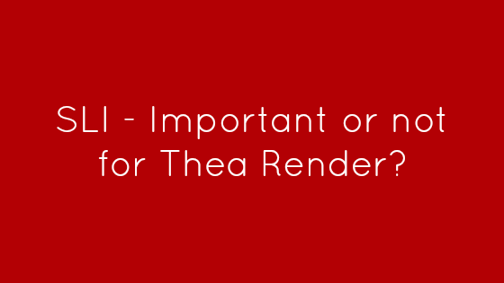 SLI – Important or not for Thea Render?
